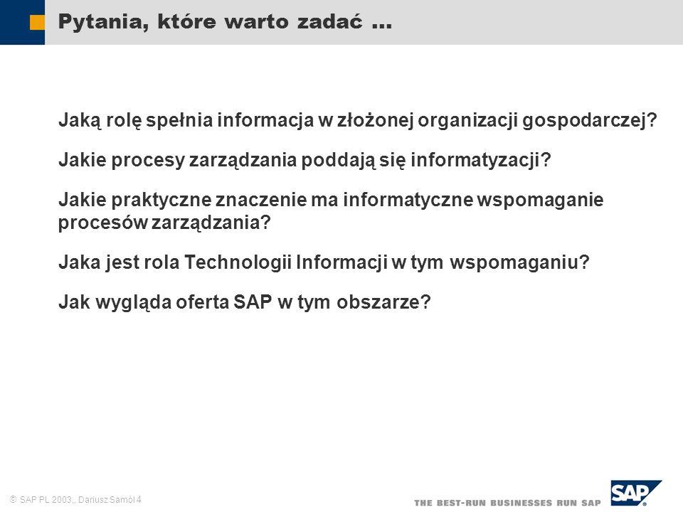 SAP PL 2003,, Dariusz Samól 4 Pytania, które warto zadać... Jaką rolę spełnia informacja w złożonej organizacji gospodarczej? Jakie procesy zarządzani
