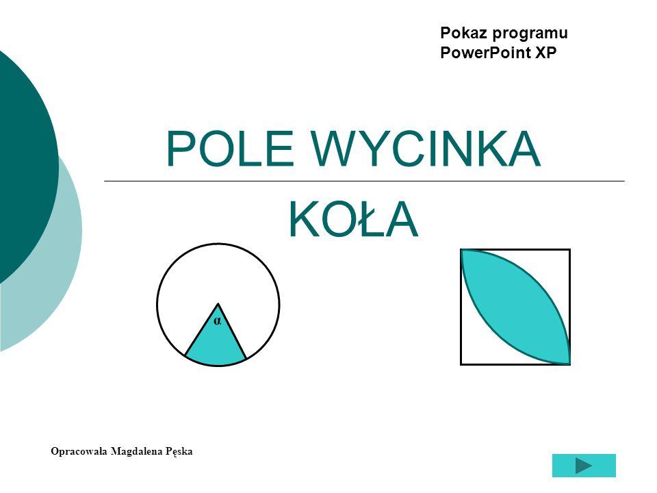 POLE WYCINKA KOŁA α Opracowała Magdalena Pęska Pokaz programu PowerPoint XP