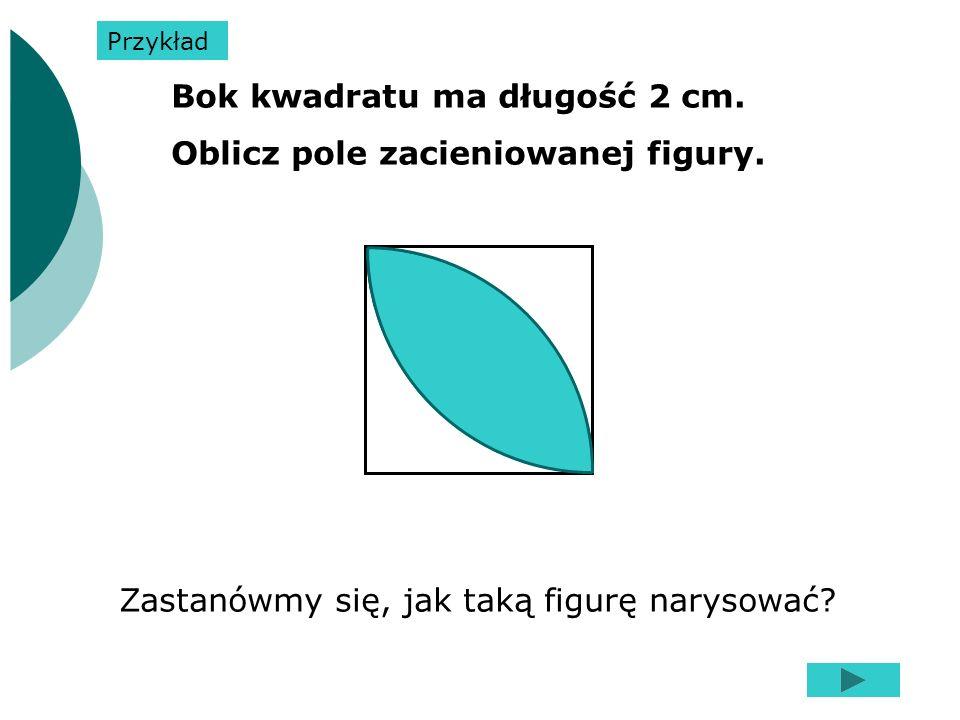 Bok kwadratu ma długość 2 cm. Oblicz pole zacieniowanej figury. Zastanówmy się, jak taką figurę narysować? Przykład