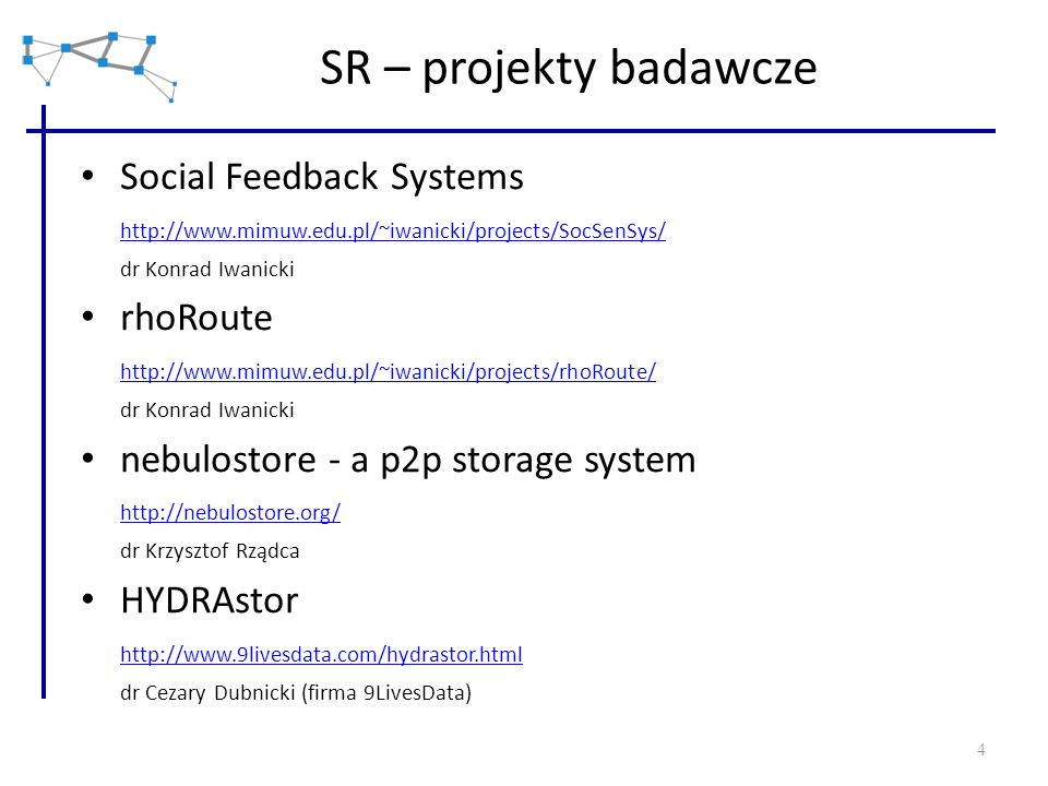 4 SR – projekty badawcze Social Feedback Systems http://www.mimuw.edu.pl/~iwanicki/projects/SocSenSys/ dr Konrad Iwanicki rhoRoute http://www.mimuw.ed