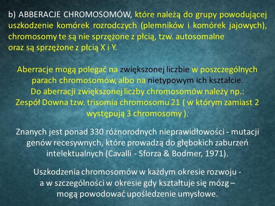 b) ABBERACJE CHROMOSOMÓW, które należą do grupy powodującej uszkodzenie komórek rozrodczych (plemników i komórek jajowych), chromosomy te są nie sprzę