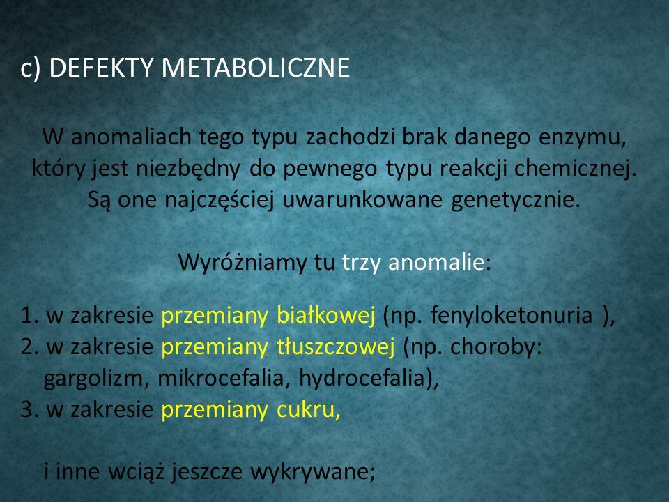 c) DEFEKTY METABOLICZNE W anomaliach tego typu zachodzi brak danego enzymu, który jest niezbędny do pewnego typu reakcji chemicznej. Są one najczęście