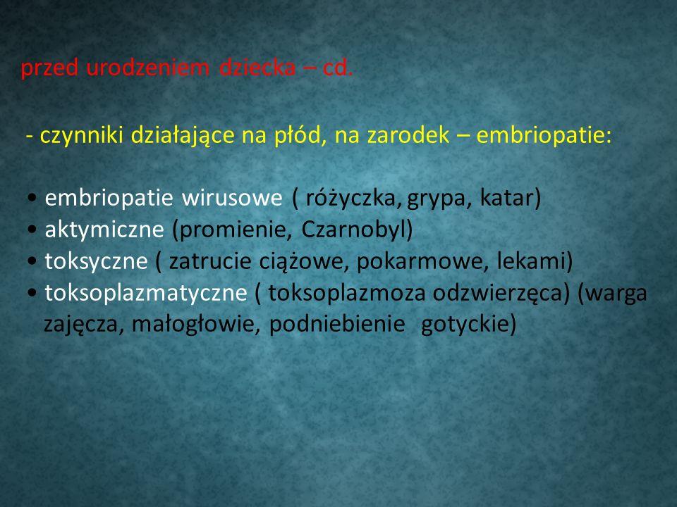 przed urodzeniem dziecka – cd. - czynniki działające na płód, na zarodek – embriopatie: embriopatie wirusowe ( różyczka, grypa, katar) aktymiczne (pro