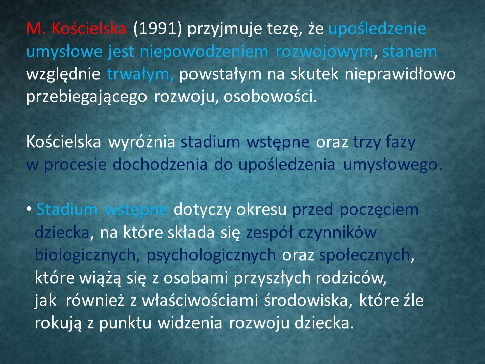 M. Kościelska (1991) przyjmuje tezę, że upośledzenie umysłowe jest niepowodzeniem rozwojowym, stanem względnie trwałym, powstałym na skutek nieprawidł