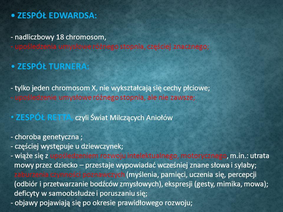 ZESPÓŁ EDWARDSA: - nadliczbowy 18 chromosom, - upośledzenia umysłowe różnego stopnia, częściej znacznego; ZESPÓŁ TURNERA: - tylko jeden chromosom X, n