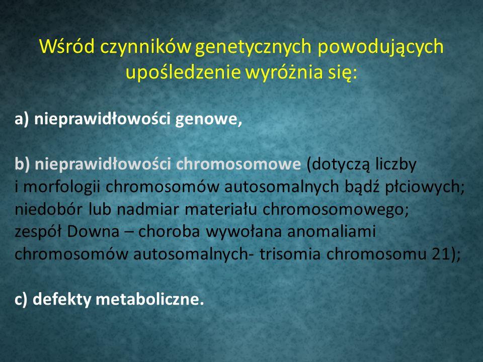 Wśród czynników genetycznych powodujących upośledzenie wyróżnia się: a) nieprawidłowości genowe, b) nieprawidłowości chromosomowe (dotyczą liczby i morfologii chromosomów autosomalnych bądź płciowych; niedobór lub nadmiar materiału chromosomowego; zespół Downa – choroba wywołana anomaliami chromosomów autosomalnych- trisomia chromosomu 21); c) defekty metaboliczne.