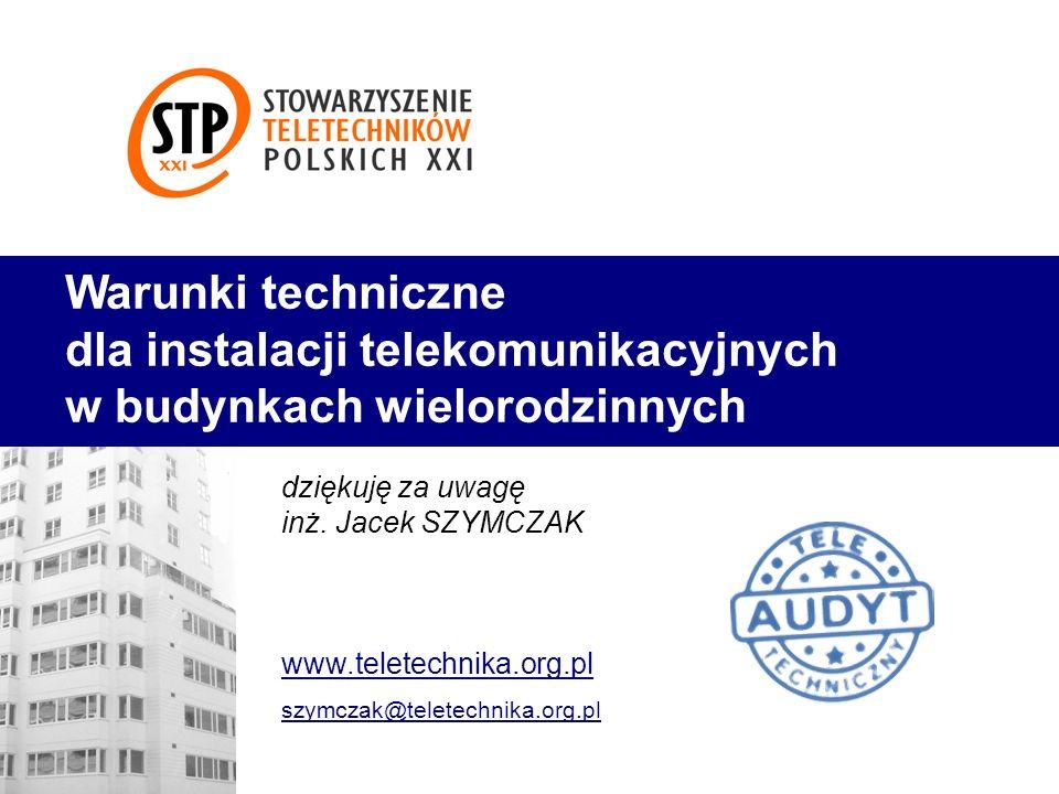 Warunki techniczne dla instalacji telekomunikacyjnych w budynkach wielorodzinnych dziękuję za uwagę inż. Jacek SZYMCZAK www.teletechnika.org.pl szymcz