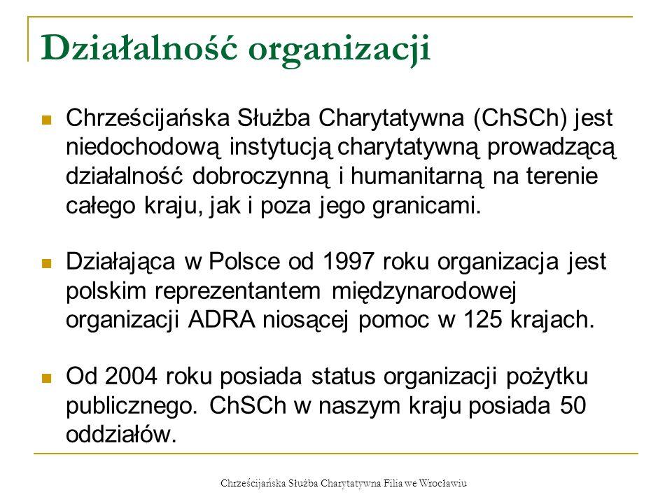 Chrześcijańska Służba Charytatywna Filia we Wrocławiu Działalność filii Pomoc najbiedniejszym: - wydawanie żywności i odzieży dla najuboższych, - uczestniczenie w projekcie Rodzina Rodzinie, Pomoc w zwalczaniu nałogów: - kursy odwykowe Rzucam Palenie, Edukacja prozdrowotna: - wykłady o tematyce zdrowotnej, - Szkoła Zdrowego Gotowania, Pomoc dzieciom: - organizowanie Dni Dziecka, - pomoc w organizowaniu wypoczynku.