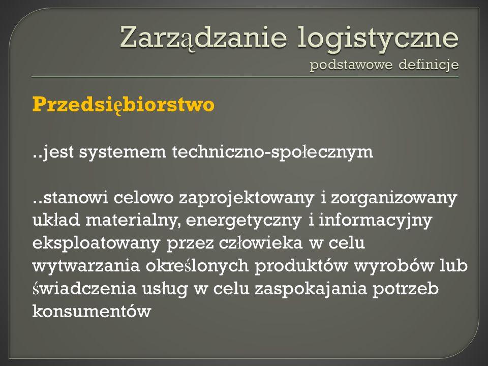 Przedsi ę biorstwo..jest systemem techniczno-spo ł ecznym..stanowi celowo zaprojektowany i zorganizowany uk ł ad materialny, energetyczny i informacyj