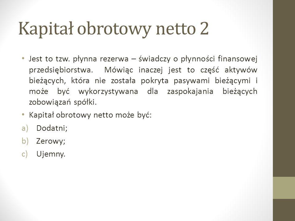 Kapitał obrotowy netto 2 Jest to tzw. płynna rezerwa – świadczy o płynności finansowej przedsiębiorstwa. Mówiąc inaczej jest to część aktywów bieżącyc