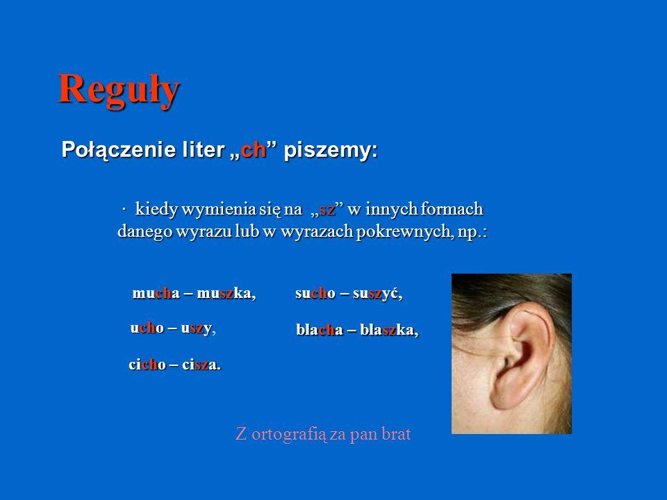 Reguły Połączenie liter ch piszemy: · kiedy wymienia się na sz w innych formach danego wyrazu lub w wyrazach pokrewnych, np.: mucha – muszka, ucho – u
