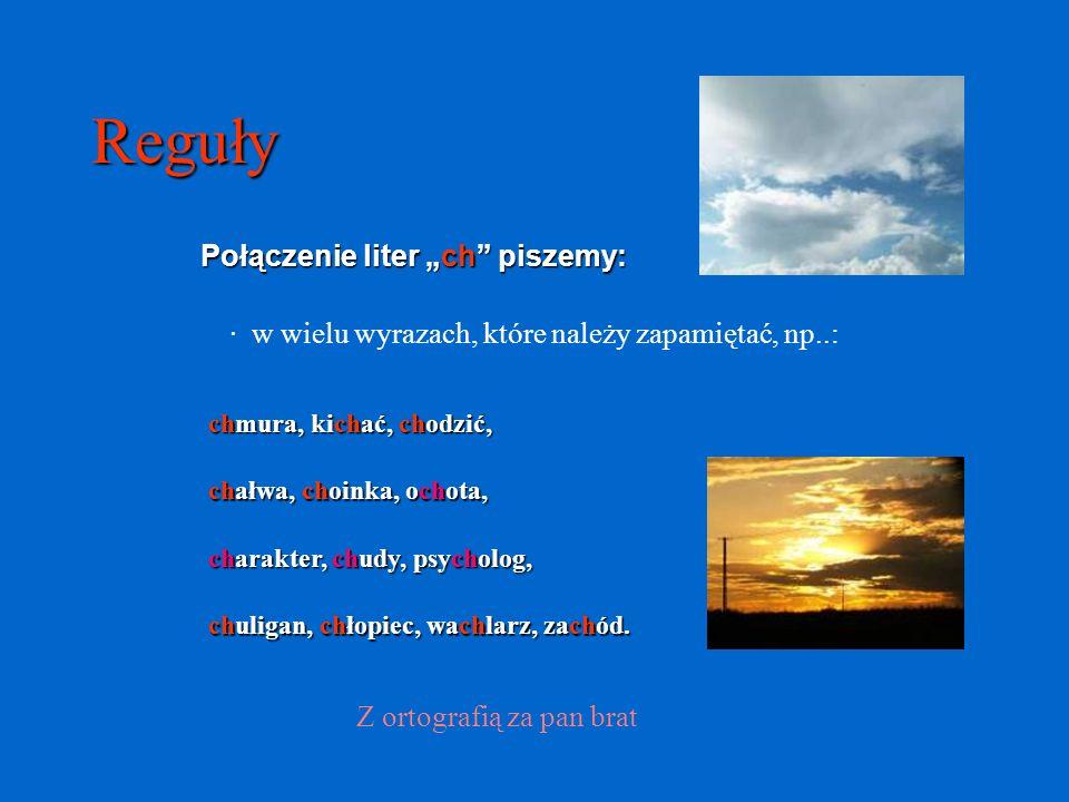 Reguły Połączenie liter ch piszemy: · w wielu wyrazach, które należy zapamiętać, np..: Z ortografią za pan brat chmura, kichać, chodzić, chałwa, choin