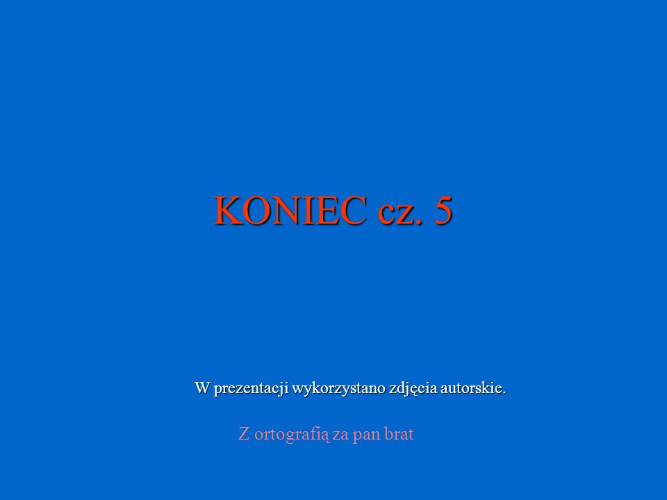 KONIEC cz. 5 Z ortografią za pan brat W prezentacji wykorzystano zdjęcia autorskie.