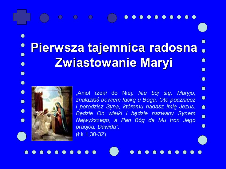 Pierwsza tajemnica radosna Zwiastowanie Maryi Anioł rzekł do Niej: Nie bój się, Maryjo, znalazłaś bowiem łaskę u Boga. Oto poczniesz i porodzisz Syna,