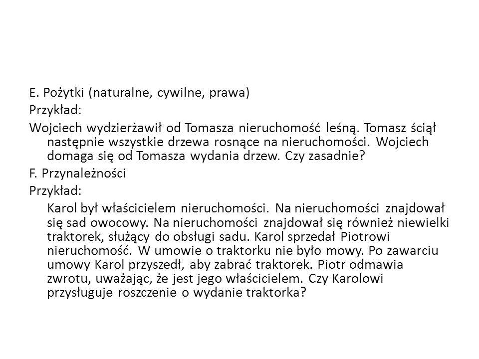E. Pożytki (naturalne, cywilne, prawa) Przykład: Wojciech wydzierżawił od Tomasza nieruchomość leśną. Tomasz ściął następnie wszystkie drzewa rosnące