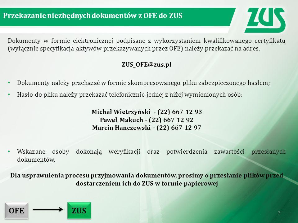 Dokumenty w formie elektronicznej podpisane z wykorzystaniem kwalifikowanego certyfikatu (wyłącznie specyfikacja aktywów przekazywanych przez OFE) należy przekazać na adres: ZUS_OFE@zus.pl Dokumenty należy przekazać w formie skompresowanego pliku zabezpieczonego hasłem; Hasło do pliku należy przekazać telefonicznie jednej z niżej wymienionych osób: Michał Wietrzyński - (22) 667 12 93 Paweł Makuch - (22) 667 12 92 Marcin Hanczewski - (22) 667 12 97 Wskazane osoby dokonają weryfikacji oraz potwierdzenia zawartości przesłanych dokumentów.