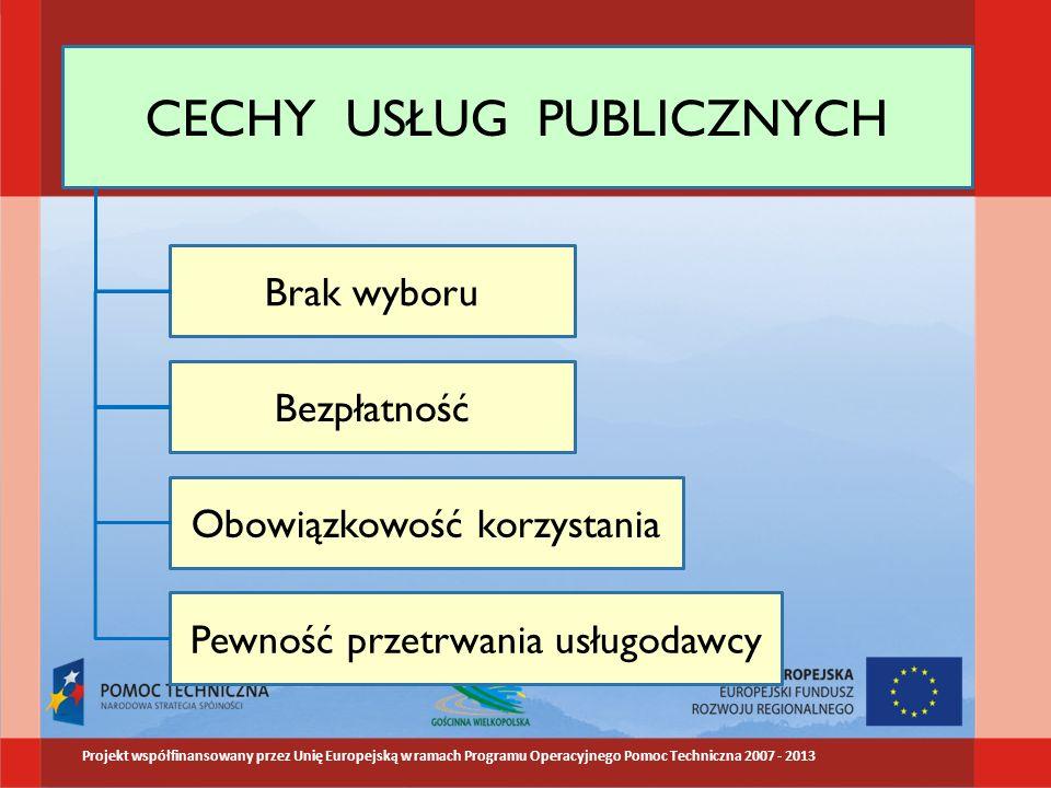 CECHY USŁUG PUBLICZNYCH Brak wyboru Bezpłatność Obowiązkowość korzystania Pewność przetrwania usługodawcy Projekt współfinansowany przez Unię Europejską w ramach Programu Operacyjnego Pomoc Techniczna 2007 - 2013