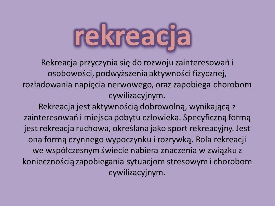 Rekreacja przyczynia się do rozwoju zainteresowań i osobowości, podwyższenia aktywności fizycznej, rozładowania napięcia nerwowego, oraz zapobiega cho
