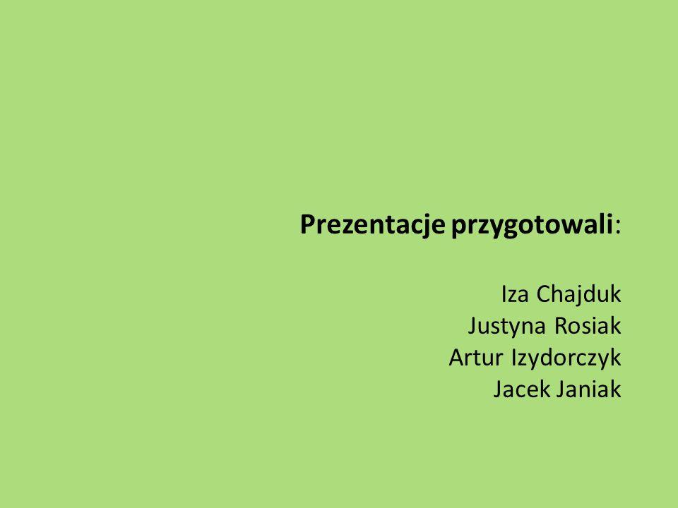 Prezentacje przygotowali: Iza Chajduk Justyna Rosiak Artur Izydorczyk Jacek Janiak