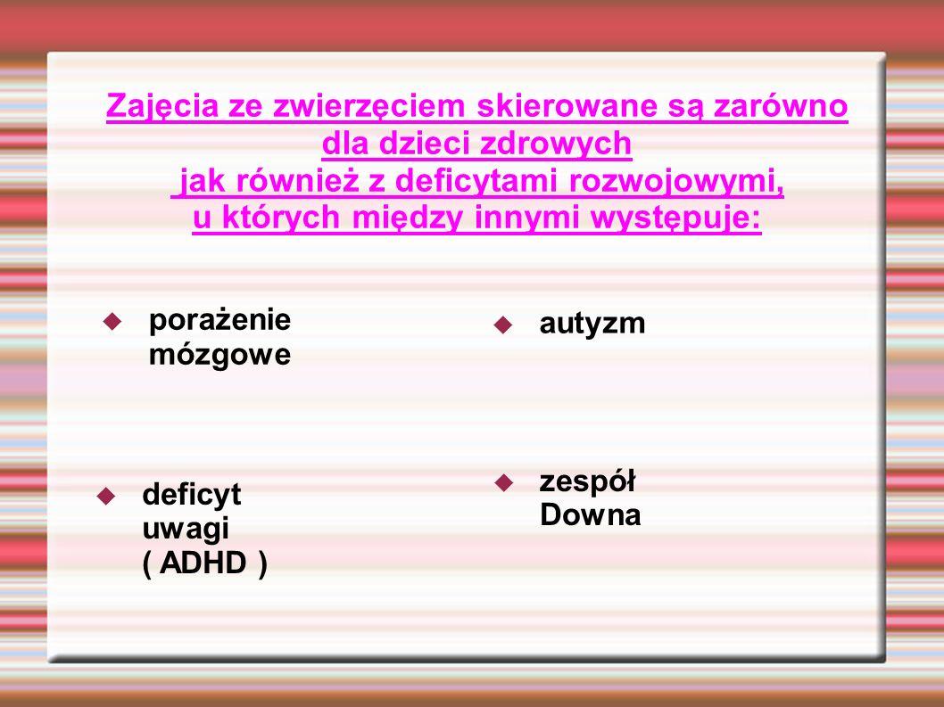 Zajęcia ze zwierzęciem skierowane są zarówno dla dzieci zdrowych jak również z deficytami rozwojowymi, u których między innymi występuje: porażenie mózgowe autyzm zespół Downa deficyt uwagi ( ADHD )