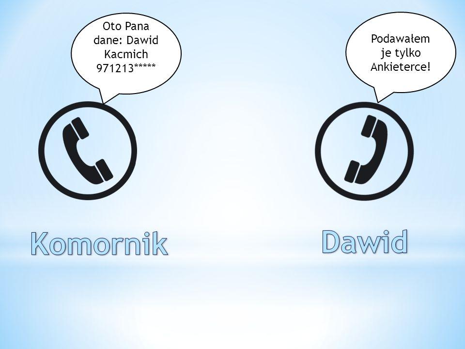 Oto Pana dane: Dawid Kacmich 971213***** Podawałem je tylko Ankieterce!