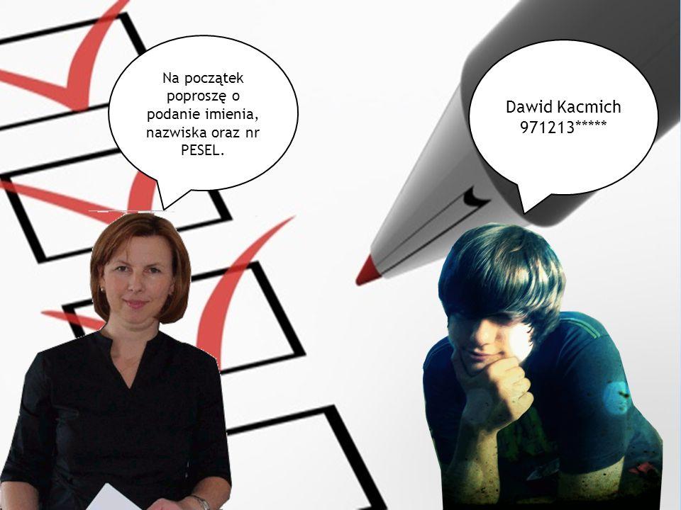 Na początek poproszę o podanie imienia, nazwiska oraz nr PESEL. Dawid Kacmich 971213*****