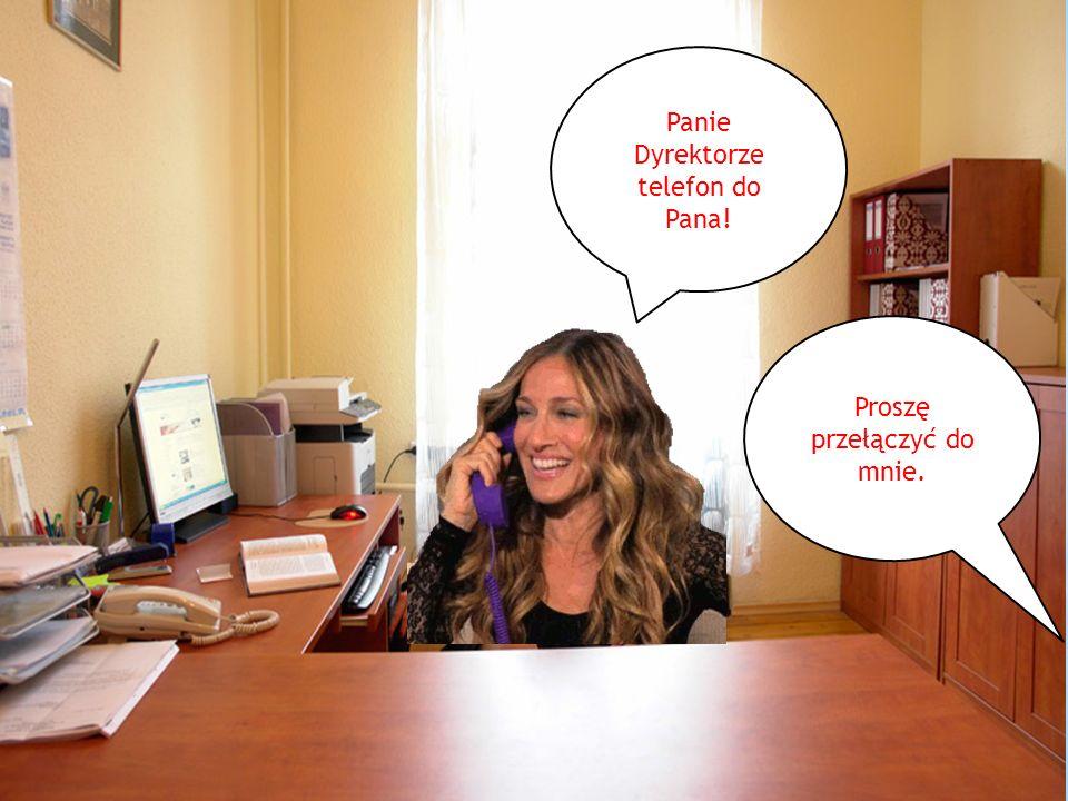 Panie Dyrektorze telefon do Pana! Proszę przełączyć do mnie.