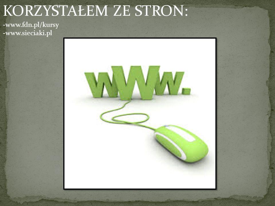 KORZYSTAŁEM ZE STRON: -www.fdn.pl/kursy -www.sieciaki.pl