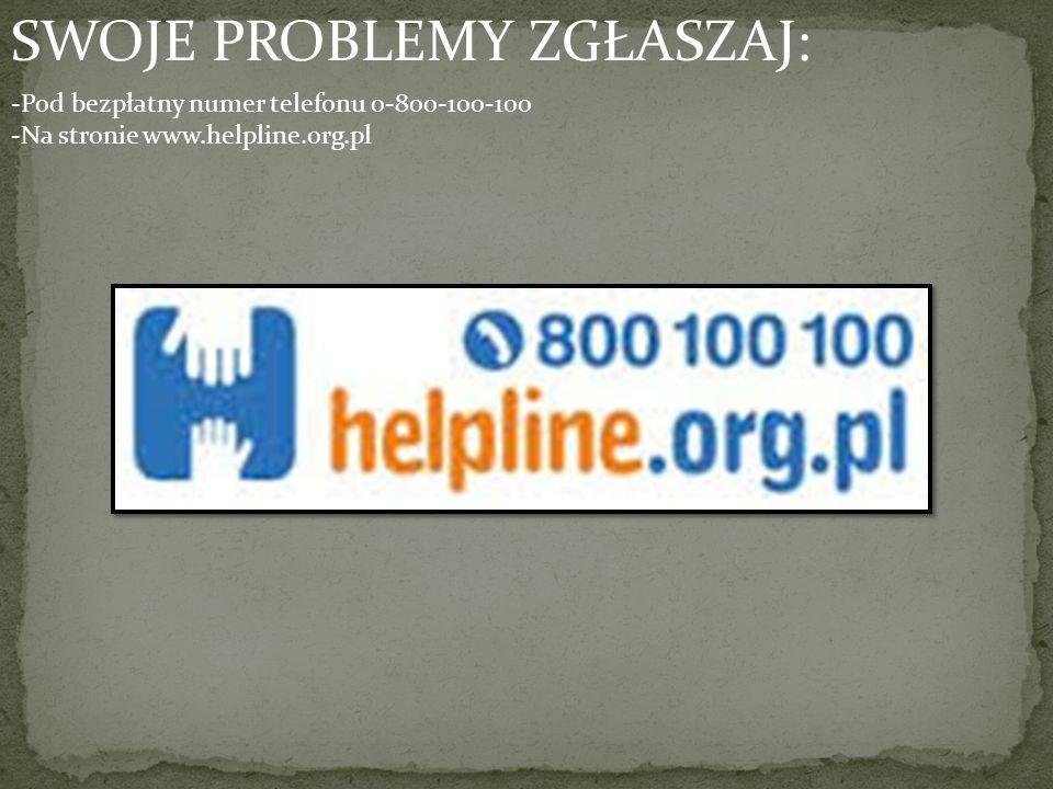 SWOJE PROBLEMY ZGŁASZAJ: -Pod bezpłatny numer telefonu 0-800-100-100 -Na stronie www.helpline.org.pl