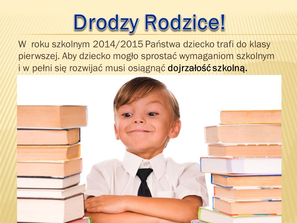 W roku szkolnym 2014/2015 Państwa dziecko trafi do klasy pierwszej. Aby dziecko mogło sprostać wymaganiom szkolnym i w pełni się rozwijać musi osiągną