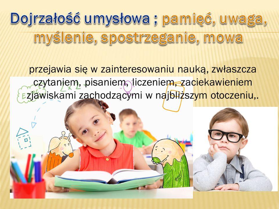 przejawia się w zainteresowaniu nauką, zwłaszcza czytaniem, pisaniem, liczeniem, zaciekawieniem zjawiskami zachodzącymi w najbliższym otoczeniu,.