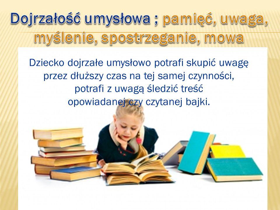 . Dziecko dojrzałe umysłowo potrafi skupić uwagę przez dłuższy czas na tej samej czynności, potrafi z uwagą śledzić treść opowiadanej czy czytanej baj