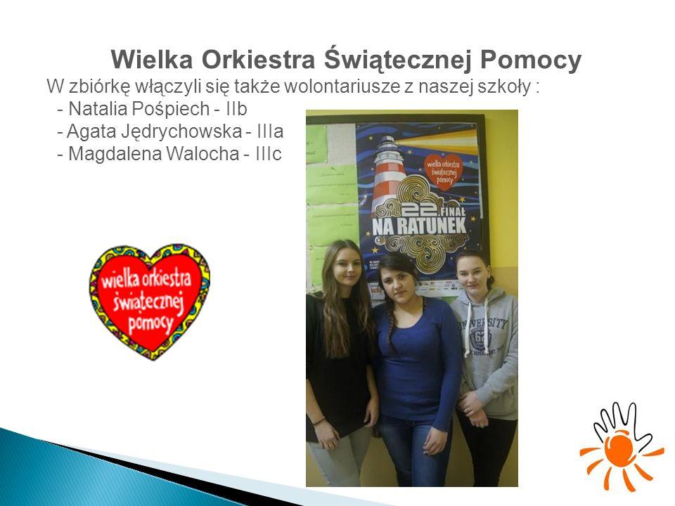 Wielka Orkiestra Świątecznej Pomocy W zbiórkę włączyli się także wolontariusze z naszej szkoły : - Natalia Pośpiech - IIb - Agata Jędrychowska - IIIa