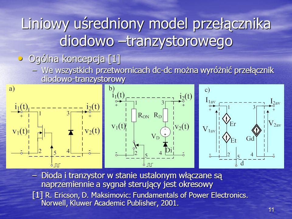 11 Liniowy uśredniony model przełącznika diodowo –tranzystorowego Ogólna koncepcja [1] Ogólna koncepcja [1] –We wszystkich przetwornicach dc-dc można