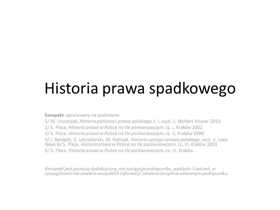 Przedrozbiorowe prawo spadkowe Cele prawa ziemskiego spadkowego: przede wszystkim ochrona interesów dzieci Wiele regulacji zwyczajowych Spadek – ogół praw i zobowiązań majątkowych po spadkodawcy, przechodzących a spadkobierców Wyodrębnienie własności rodzinno-indywidualnej jako moment decydujący dla rozwoju prawa spadkowego Spadkobranie traktowane było jako jeden ze sposobów nabycia własności – tak polska myśl prawnicza, kodyfikacje i projekty XVI-XVIII w.