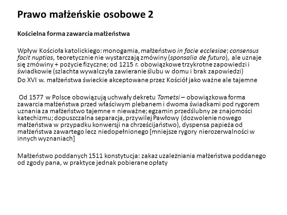 Prawo małżeńskie osobowe 3 Ważność małżeństwa w prawie kościelnym Przeszkody małżeńskie w średniowieczu wiek, pokrewieństwo (w linii bocznej 7 stopień, zawsze w linii prostej), powinowactwo, pokrewieństwo duchowe, śluby zakonne, porwanie kobiety wbrew jej woli, odmienność wyznania, impotencja Uzupełnienie przeszkód w okresie nowożytnym wiek [prawo polskie K12, M15], pokrewieństwo (w linii bocznej 4 stopień, zawsze w linii prostej), powinowactwo, pokrewieństwo duchowe, adopcja, śluby zakonne, wyższe święcenia duchowne, pozostawanie w małżeństwie, cudzołóstwo porwanie kobiety wbrew jej woli, odmienność wyznania, impotencja; od niektórych możliwa dyspensa papieża Wady konsensusu małżeńskiego w średniowieczu błąd co do osoby, przymus, brak świadomości (choroba umysłowa, niedorozwój); zabezpieczająca funkcja trzykrotnych zapowiedzi (oprócz rycerstwa), nierozerwalność, możliwe stwierdzenie nieważności Uzupełnienie wad konsensusu w okresie nowożytnym błąd co do osoby, przymus, brak świadomości (choroba umysłowa, niedorozwój); zabezpieczająca funkcja trzykrotnych zapowiedzi (oprócz rycerstwa), nierozerwalność, możliwe stwierdzenie nieważności
