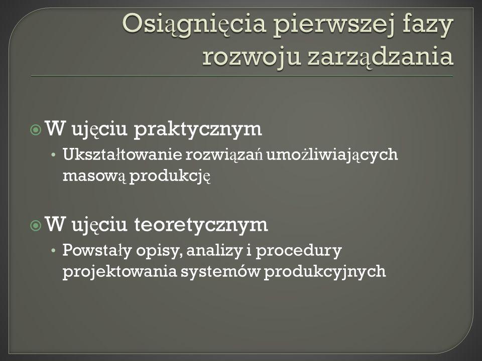 W uj ę ciu praktycznym Ukszta ł towanie rozwi ą za ń umo ż liwiaj ą cych masow ą produkcj ę W uj ę ciu teoretycznym Powsta ł y opisy, analizy i procedury projektowania systemów produkcyjnych