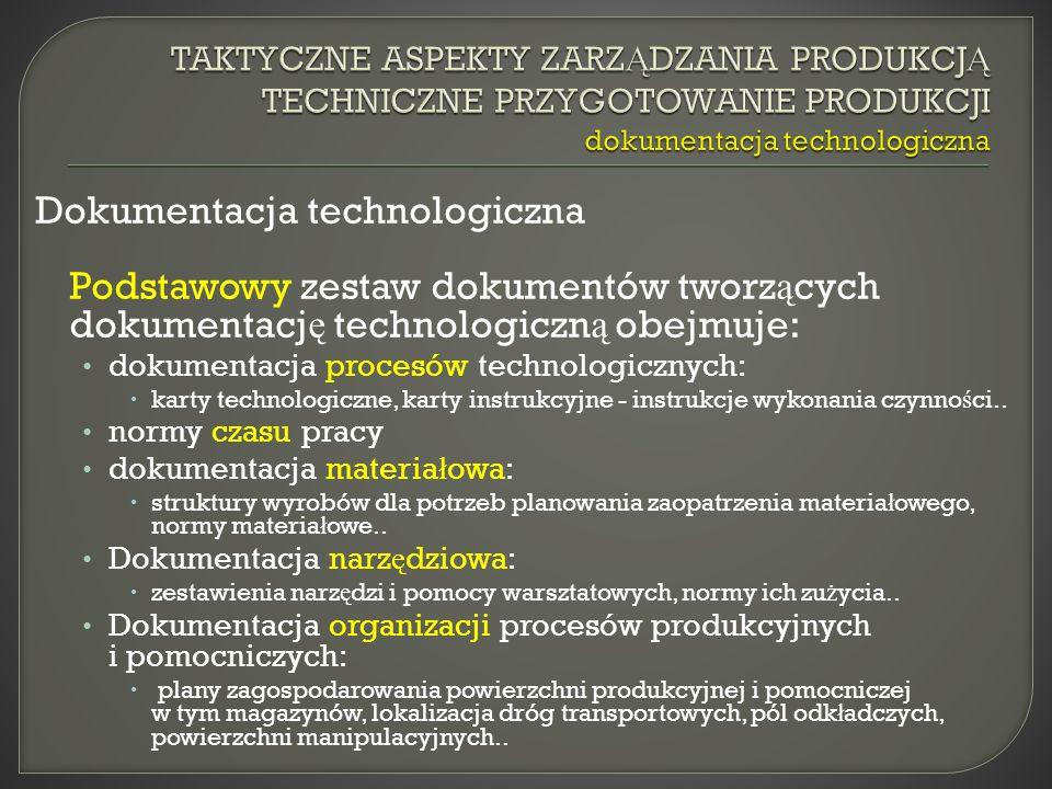 Dokumentacja technologiczna Podstawowy zestaw dokumentów tworz ą cych dokumentacj ę technologiczn ą obejmuje: dokumentacja procesów technologicznych: karty technologiczne, karty instrukcyjne - instrukcje wykonania czynno ś ci..