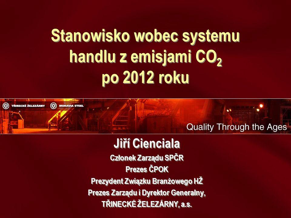Stanowisko wobec systemu handlu z emisjami CO 2 po 2012 roku Jiří Cienciala Członek Zarządu SPČR Prezes ČPOK Prezydent Związku Branżowego HŽ Prezes Zarządu i Dyrektor Generalny, TŘINECKÉ ŽELEZÁRNY, a.s.