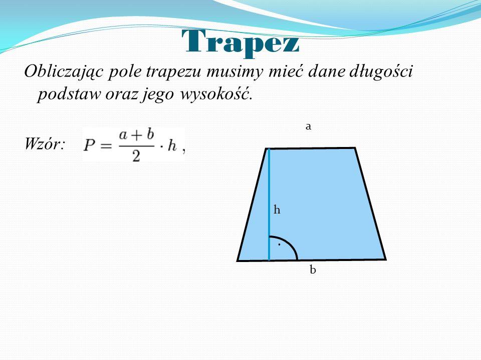 Trapez Obliczając pole trapezu musimy mieć dane długości podstaw oraz jego wysokość. Wzór: h a b.
