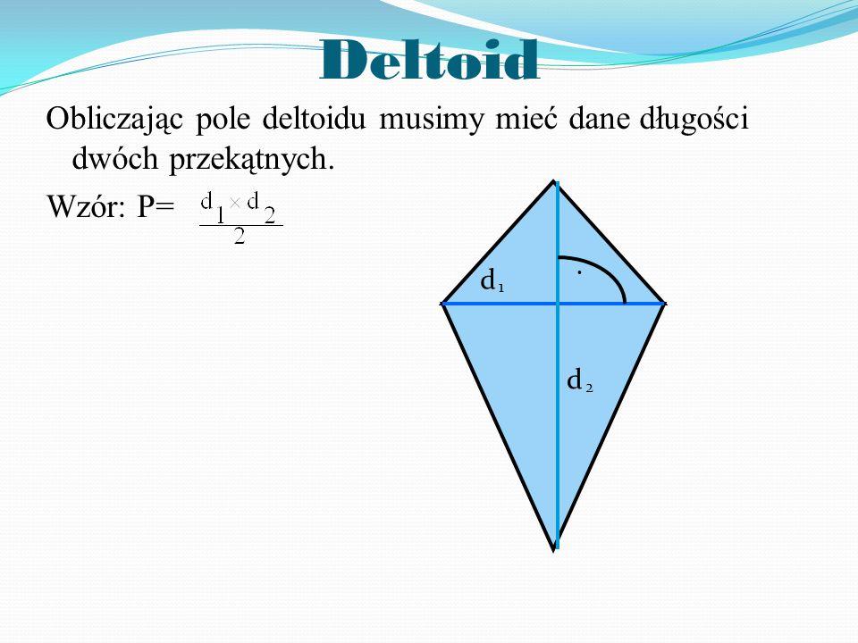 Deltoid Obliczając pole deltoidu musimy mieć dane długości dwóch przekątnych. Wzór: P= d d 1 2.