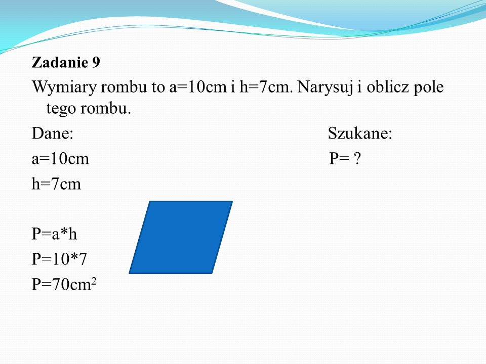 Zadanie 9 Wymiary rombu to a=10cm i h=7cm.Narysuj i oblicz pole tego rombu.