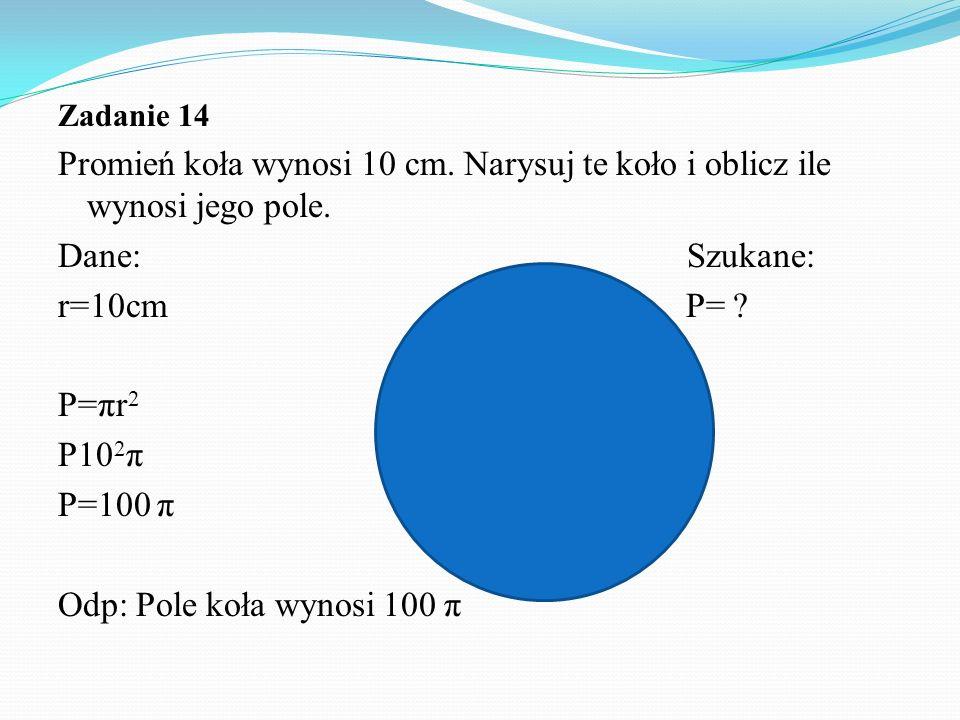 Zadanie 14 Promień koła wynosi 10 cm.Narysuj te koło i oblicz ile wynosi jego pole.