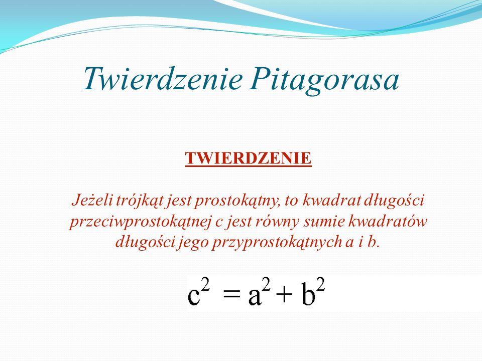Twierdzenie Pitagorasa TWIERDZENIE Jeżeli trójkąt jest prostokątny, to kwadrat długości przeciwprostokątnej c jest równy sumie kwadratów długości jego przyprostokątnych a i b.
