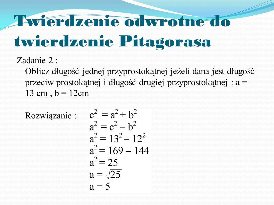 Twierdzenie odwrotne do twierdzenie Pitagorasa Zadanie 2 : Oblicz długość jednej przyprostokątnej jeżeli dana jest długość przeciw prostokątnej i długość drugiej przyprostokątnej : a = 13 cm, b = 12cm Rozwiązanie :