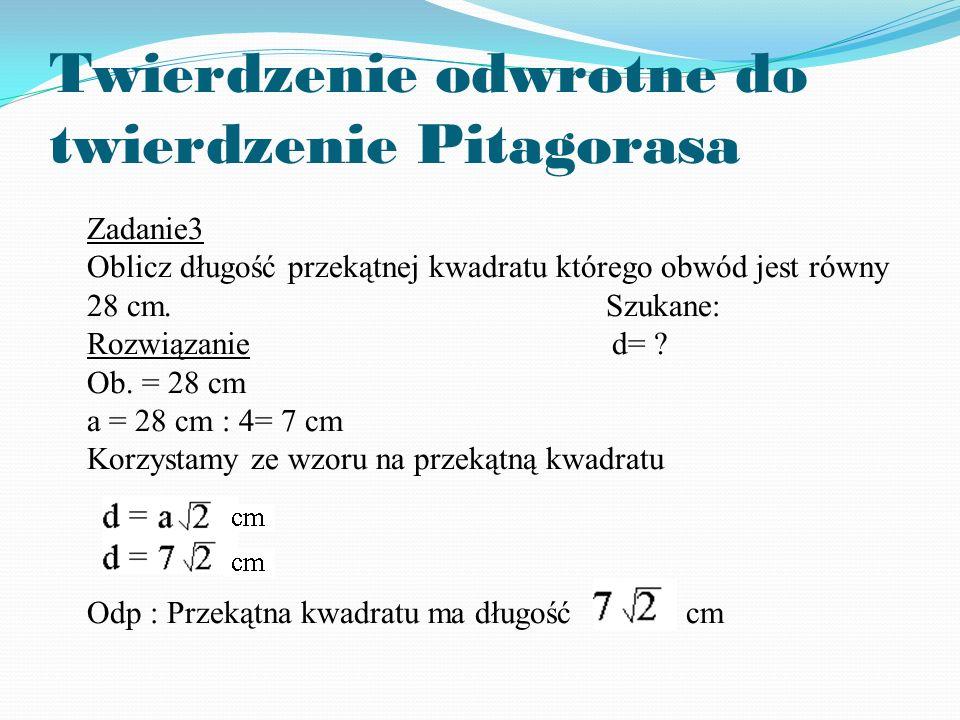 Twierdzenie odwrotne do twierdzenie Pitagorasa Zadanie3 Oblicz długość przekątnej kwadratu którego obwód jest równy 28 cm.