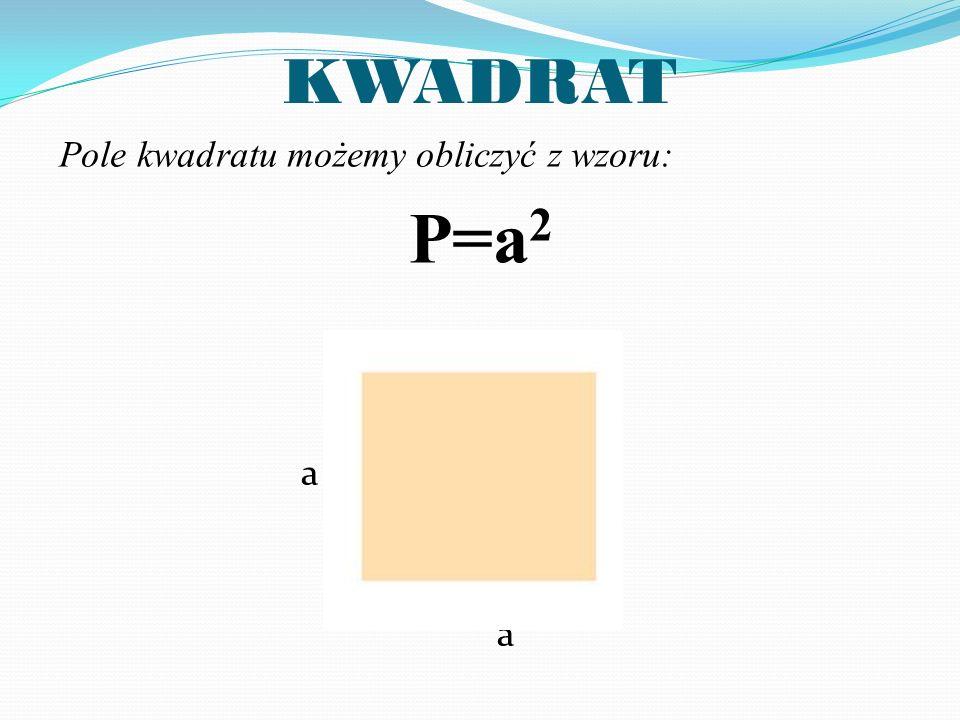 KWADRAT Pole kwadratu możemy obliczyć z wzoru: P=a 2 a a