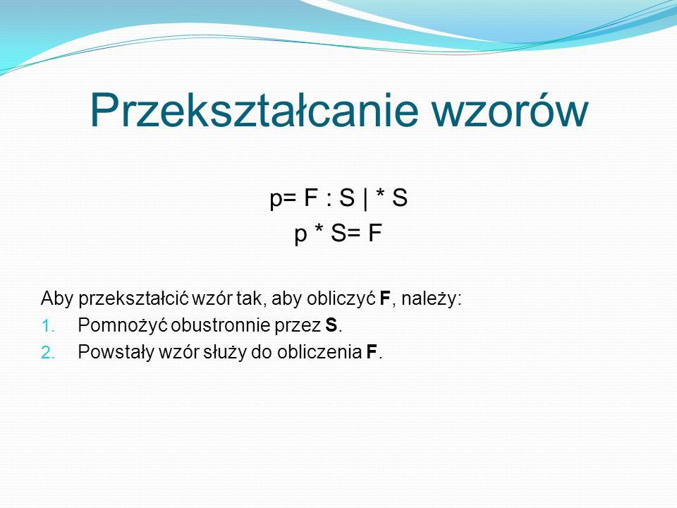 Przekształcanie wzorów p= F : S | * S p * S= F Aby przekształcić wzór tak, aby obliczyć F, należy: 1.