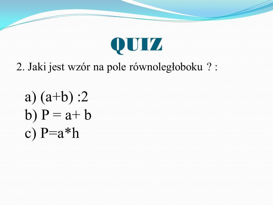 QUIZ 2. Jaki jest wzór na pole równoległoboku ? : a) (a+b) :2 b) P = a+ b c) P=a*h