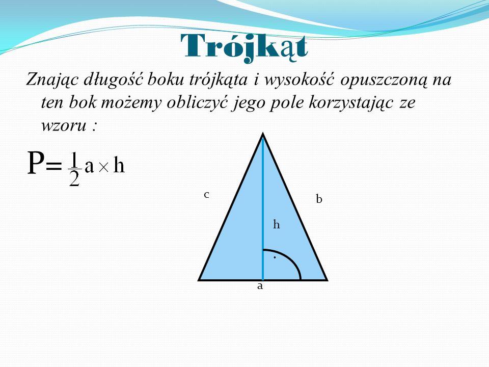 Trójk ą t Znając długość boku trójkąta i wysokość opuszczoną na ten bok możemy obliczyć jego pole korzystając ze wzoru : P= a h b c.